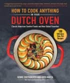 How to Cook Anything in Your Dutch Oven - Classic American Comfort Foods and New Global Favorites ebook by Howie Southworth, Greg Matza