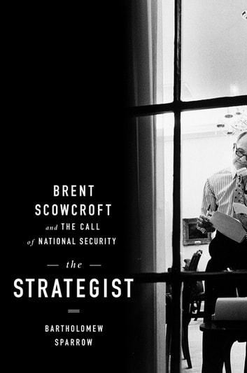 The Strategist - Brent Scowcroft and the Call of National Security ebook by Bartholomew Sparrow