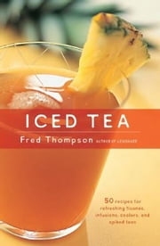 Iced Tea - 50 Recipes for Refreshing Tisanes, Infusions, Coolers, and Spiked Teas ebook by Fred Thompson