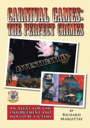 Carnival Games: The Perfect Crimes - An Alert for Law Enforcement and Would-Be Victims ebook by Richard Margittay