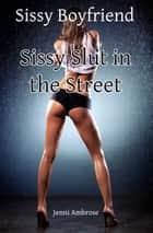 Sissy Boyfriend 4: Sissy Slut in the Street ebook by Jenni Ambrose