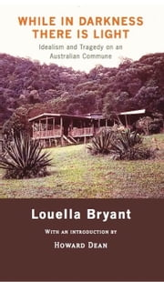 While in Darkness There is Light - Idealism and Tragedy on an Australian Commune ebook by Louella Bryant,Howard Dean