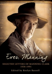 Ever, Manning - Selected letters of Manning Clark, 1938-1991 ebook by Roslyn Russell