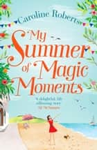 My Summer of Magic Moments: Uplifting and romantic - the perfect, feel good holiday read! ebook by Caroline Roberts