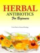 HERBAL ANTIBIOTICS FOR BEGINNERS ebook by Dana Selon