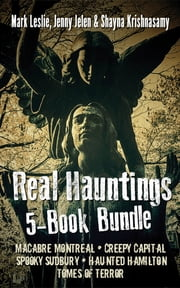 Real Hauntings 5-Book Bundle - Macabre Montreal / Creepy Capital / Spooky Sudbury / Haunted Hamilton / Tomes of Terror ebook by Mark Leslie, Jenny Jelen, Shayna Krishnasamy