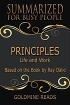 Summary: Principles - Summarized for Busy People - Life and Work: Based on the Book by Ray Dalio ebook by Goldmine Reads