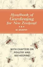 Handbook of Gardening for New Zealand with Chapters on Poultry and Bee-Keeping ebook by M. Murphy