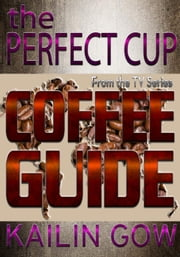 The Perfect Cup: Coffee Guide - The Perfect Cup Series, #2 ebook by Kailin Gow
