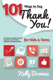 101 Ways to Say Thank You, Kids & Teens - All-Occasion Thank-You Note Templates, Social Media Etiquette & Gratitude Guide ebook by Kelly Browne
