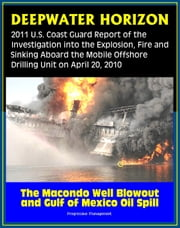 Deepwater Horizon Gulf of Mexico Oil Spill: 2011 U.S. Coast Guard Report of the Investigation into the Explosion, Fire, and Sinking aboard the Mobile Offshore Drilling Unit (April 20, 2010) ebook by Progressive Management