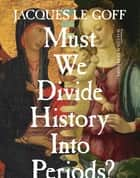 Must We Divide History Into Periods? ebook by Jacques Le Goff, Malcolm DeBevoise