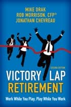 Victory Lap Retirement, Second Edition - Work While You Play, Play While You Work ebook by Michael Drak, Rob Morrison, CFP,...
