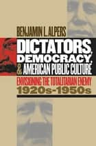 Dictators, Democracy, and American Public Culture ebook by Benjamin L. Alpers