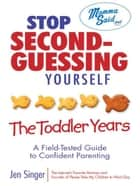 Stop Second-Guessing Yourself--The Toddler Years - A Field-Tested Guide to Confident Parenting ebook by Jen Singer