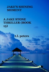Jake's Shining Moment, A Jake Stone Thriller (Book 13) ebook by T.L. Peters