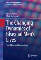 The Changing Dynamics of Bisexual Men's Lives - Social Research Perspectives ebook by Eric Anderson, Mark McCormack