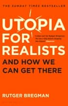 Utopia for Realists - And How We Can Get There ebook by Rutger Bregman