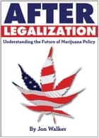 After Legalization - Understanding the future of marijuana policy ebook by Jon Walker