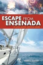 Escape from Ensenada - An Action Packed, Adventure Comedy ebook by Harris T. Vincent