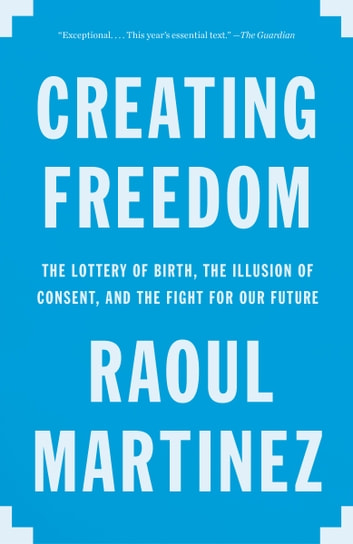 Creating Freedom - The Lottery of Birth, the Illusion of Consent, and the Fight for Our Future ebook by Raoul Martinez