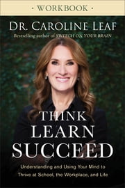 Think, Learn, Succeed Workbook - Understanding and Using Your Mind to Thrive at School, the Workplace, and Life ebook by Dr. Caroline Leaf