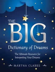 The Big Dictionary of Dreams - The Ultimate Resource for Interpreting Your Dreams ebook by Martha Clarke
