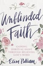 Unblinded Faith - Gaining Spiritual Sight Through Believing God's Word ebook by Elisa Pulliam