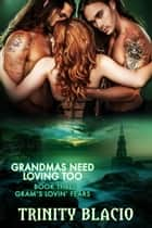 Gram's Lovin' Fear - Grandmas Need Loving Too, #3 ebook by Trinity Blacio