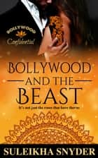 Bollywood and the Beast - Bollywood Confidential ebook by Suleikha Snyder