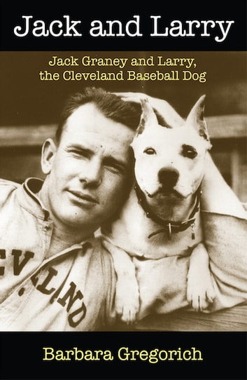 Jack and Larry - Jack Graney and Larry, the Cleveland Baseball Dog ebook by Barbara Gregorich