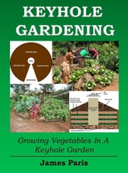 Keyhole Gardening: An Introduction To Growing Vegetables In A Keyhole Garden ebook by James Paris