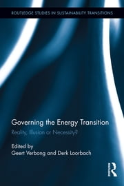 Governing the Energy Transition - Reality, Illusion or Necessity? ebook by Geert Verbong,Derk Loorbach