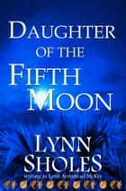 Daughter of the Fifth Moon ebook by Lynn Sholes