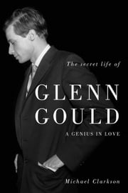 Secret Life of Glenn Gould, The - A Genius in Love ebook by Michael Clarkson