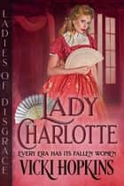 Lady Charlotte - Ladies of Disgrace ebook by