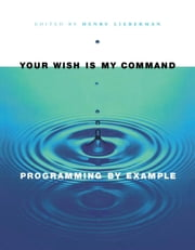 Your Wish is My Command: Programming By Example ebook by Lieberman, Henry