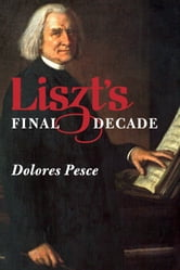 Liszt's Final Decade ebook by Dolores Pesce
