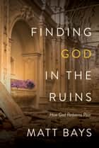 Finding God in the Ruins - How God Redeems Pain ebook by Matt Bays