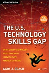 The U.S. Technology Skills Gap - What Every Technology Executive Must Know to Save America's Future ebook by Gary J. Beach
