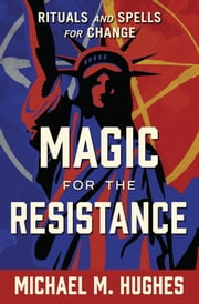 Magic for the Resistance - Rituals and Spells for Change ebook by Michael M. Hughes
