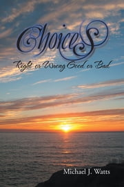 CHOICES - Right or Wrong Good or Bad ebook by Michael J. Watts
