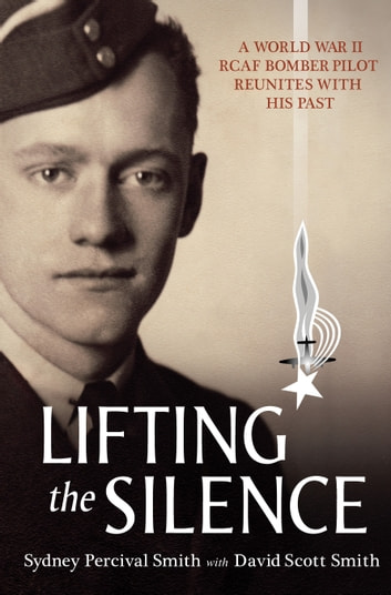 Lifting the Silence - A World War II RCAF Bomber Pilot Reunites with his Past ebook by David Scott Smith,Sydney Percival Smith