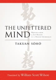 The Unfettered Mind: Writings from a Zen Master to a Master Swordsman ebook by Takuan Soho,William Scott Wilson