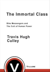 The Immortal Class - Bike Messengers and the Cult of Human Power ebook by Travis Hugh Culley