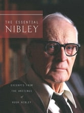 The Essential Nibley - Excerpts from the Writings of Hugh Nibley ebook by