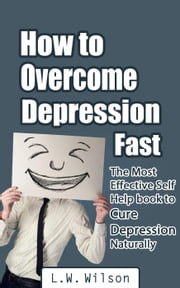 How to Overcome Depression Fast - The Most Effective Self-Help Book to Cure Depression Naturally ebook by L.W. Wilson