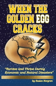 When The Golden Egg Cracks - Survive and Thrive During Economic and Natural Disasters ebook by Susan Norgren