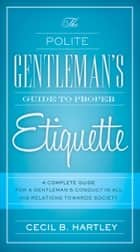The Polite Gentlemen's Guide to Proper Etiquette ebook by Cecil B Hartley