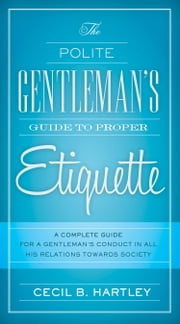 The Polite Gentlemen's Guide to Proper Etiquette - A Complete Guide for a Gentleman's Conduct in All His Relations Towards Society ebook by Cecil B Hartley